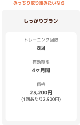【しっかりプラン】トレーニング回数:8回 有効期限:4ヶ月 価格:23200円(1回あたり2900円)